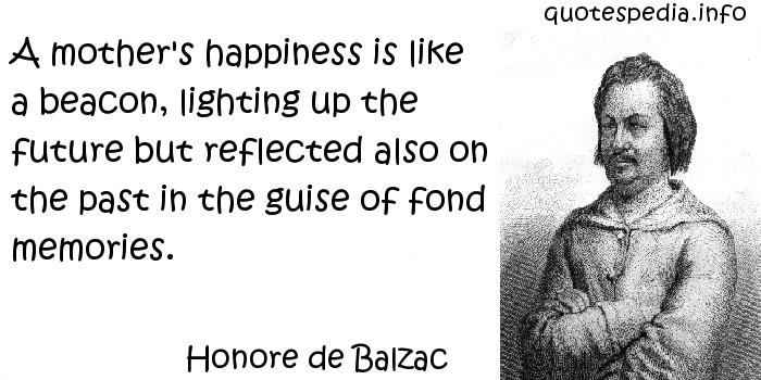 Honore de Balzac - A mother's happiness is like a beacon, lighting up the future but reflected also on the past in the guise of fond memories.