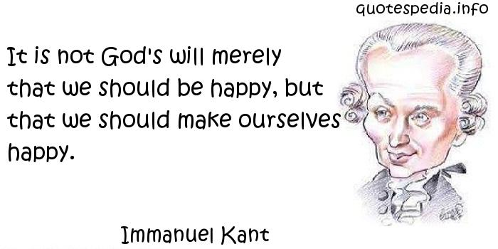 Immanuel Kant - It is not God's will merely that we should be happy, but that we should make ourselves happy.