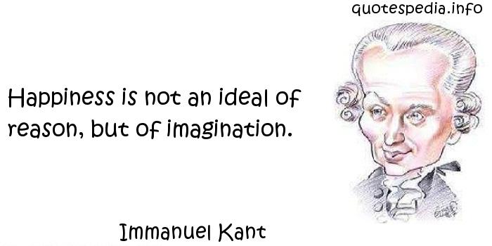 Immanuel Kant - Happiness is not an ideal of reason, but of imagination.