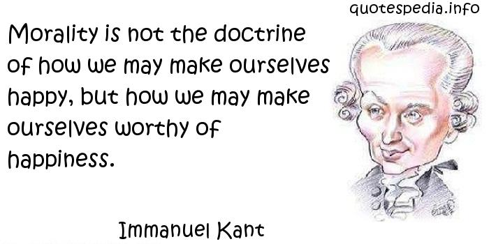 Immanuel Kant - Morality is not the doctrine of how we may make ourselves happy, but how we may make ourselves worthy of happiness.