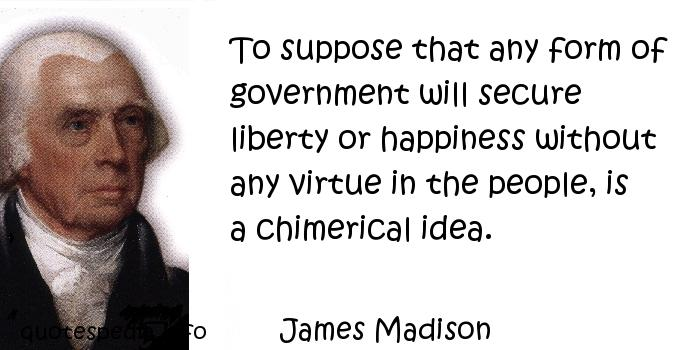 James Madison - To suppose that any form of government will secure liberty or happiness without any virtue in the people, is a chimerical idea.