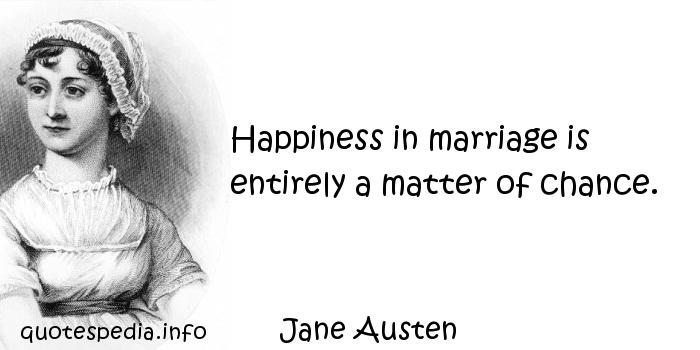 Jane Austen - Happiness in marriage is entirely a matter of chance.