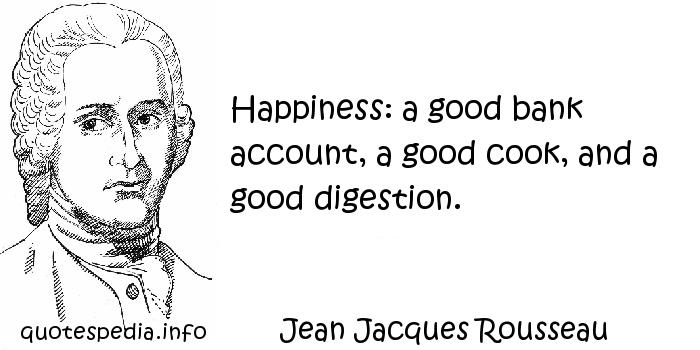 Jean Jacques Rousseau - Happiness: a good bank account, a good cook, and a good digestion.