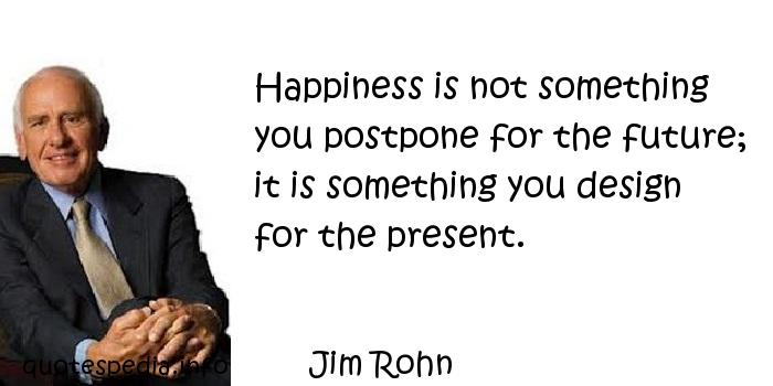 Jim Rohn - Happiness is not something you postpone for the future; it is something you design for the present.