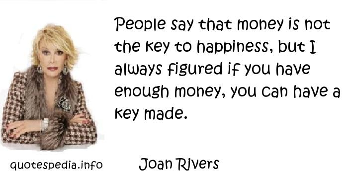 Joan Rivers - People say that money is not the key to happiness, but I always figured if you have enough money, you can have a key made.
