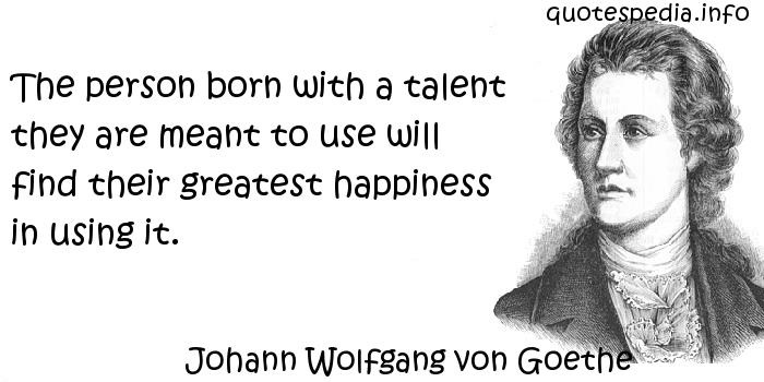 Johann Wolfgang von Goethe - The person born with a talent they are meant to use will find their greatest happiness in using it.