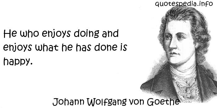 Johann Wolfgang von Goethe - He who enjoys doing and enjoys what he has done is happy.