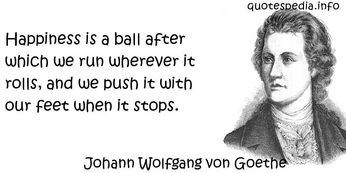 Johann Wolfgang von Goethe - Happiness is a ball after which we run wherever it rolls, and we push it with our feet when it stops.