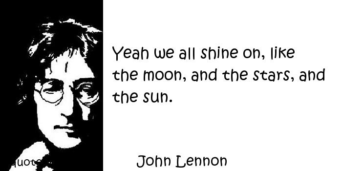 John Lennon - Yeah we all shine on, like the moon, and the stars, and the sun.