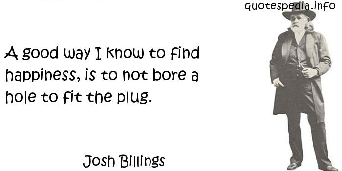 Josh Billings - A good way I know to find happiness, is to not bore a hole to fit the plug.