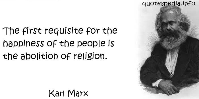 Karl Marx - The first requisite for the happiness of the people is the abolition of religion.
