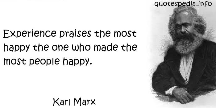 Karl Marx - Experience praises the most happy the one who made the most people happy.