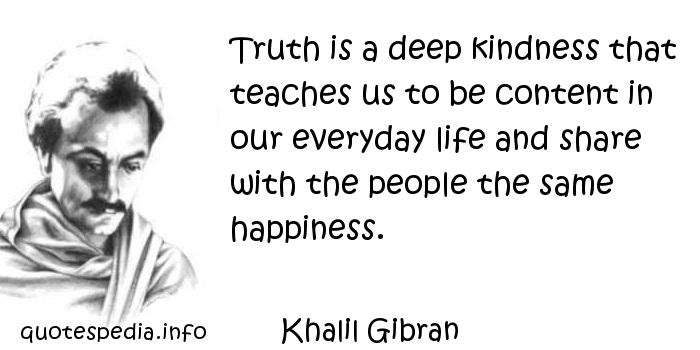 Khalil Gibran - Truth is a deep kindness that teaches us to be content in our everyday life and share with the people the same happiness.