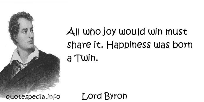 Lord Byron - All who joy would win must share it. Happiness was born a Twin.