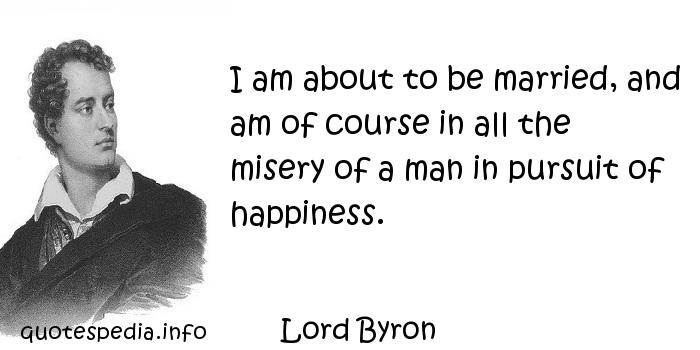 Lord Byron - I am about to be married, and am of course in all the misery of a man in pursuit of happiness.