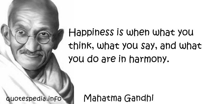 Mahatma Gandhi - Happiness is when what you think, what you say, and what you do are in harmony.