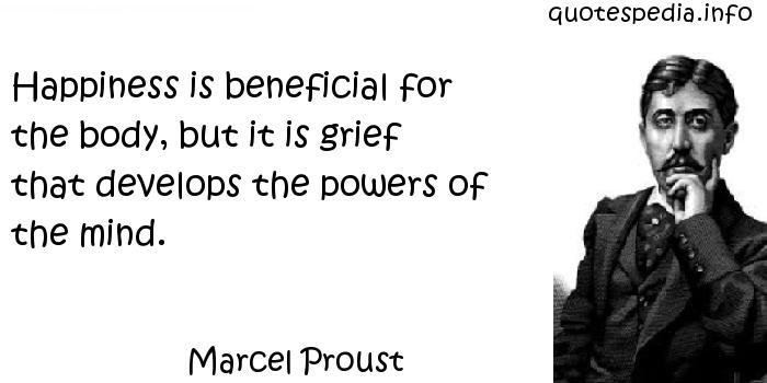 Marcel Proust - Happiness is beneficial for the body, but it is grief that develops the powers of the mind.