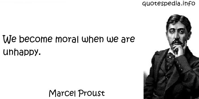Marcel Proust - We become moral when we are unhappy.