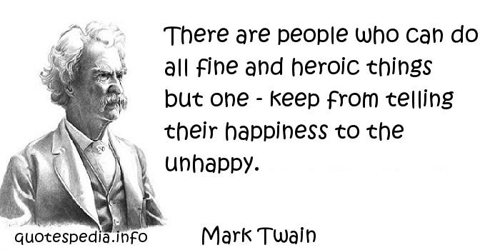 Mark Twain - There are people who can do all fine and heroic things but one - keep from telling their happiness to the unhappy.