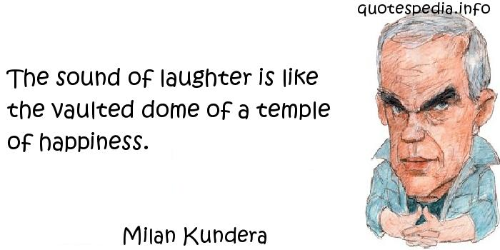Milan Kundera - The sound of laughter is like the vaulted dome of a temple of happiness.