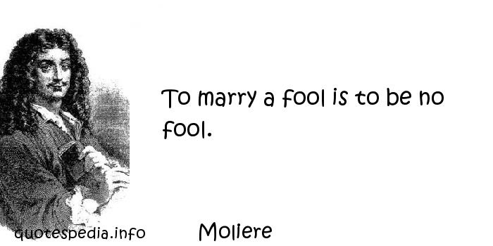 Moliere - To marry a fool is to be no fool.