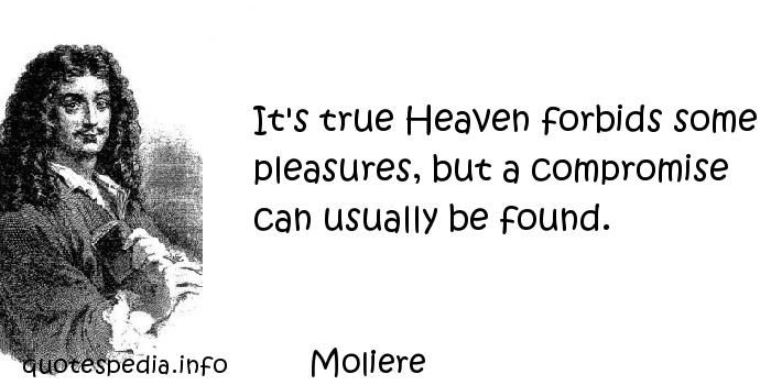 Moliere - It's true Heaven forbids some pleasures, but a compromise can usually be found.