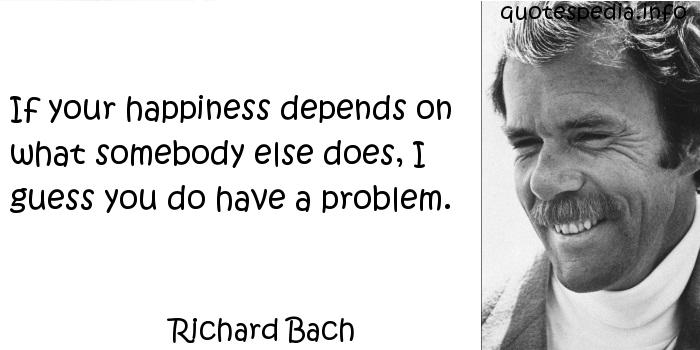 Richard Bach - If your happiness depends on what somebody else does, I guess you do have a problem.