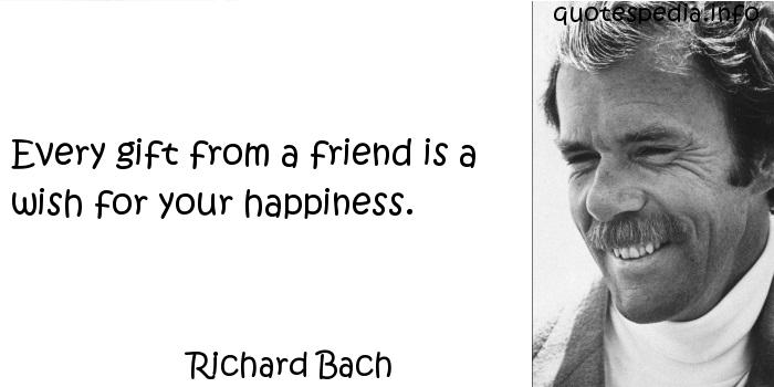 Richard Bach - Every gift from a friend is a wish for your happiness.
