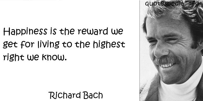 Richard Bach - Happiness is the reward we get for living to the highest right we know.