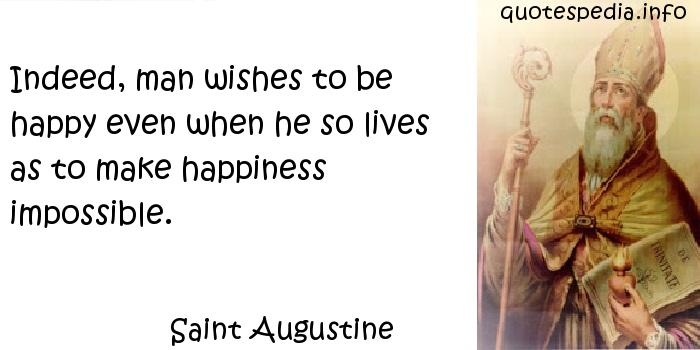 Saint Augustine - Indeed, man wishes to be happy even when he so lives as to make happiness impossible.