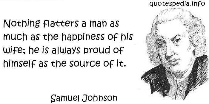 Samuel Johnson - Nothing flatters a man as much as the happiness of his wife; he is always proud of himself as the source of it.