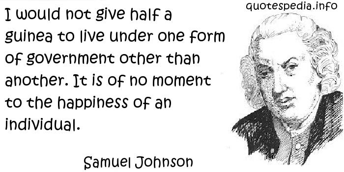 Samuel Johnson - I would not give half a guinea to live under one form of government other than another. It is of no moment to the happiness of an individual.