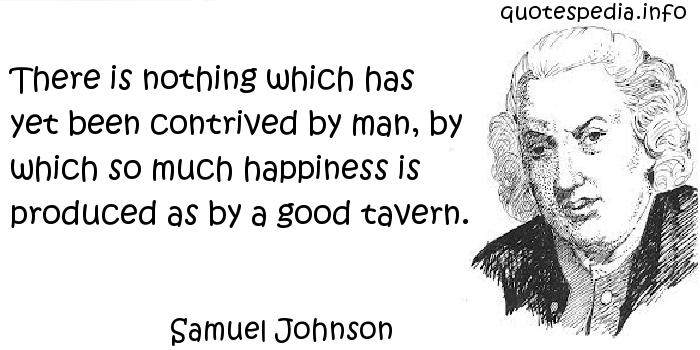 Samuel Johnson - There is nothing which has yet been contrived by man, by which so much happiness is produced as by a good tavern.