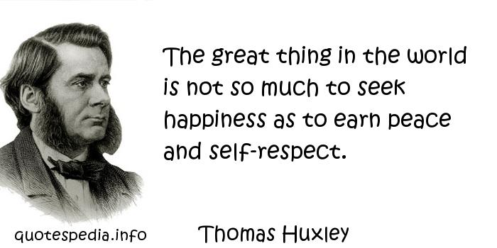 Thomas Huxley - The great thing in the world is not so much to seek happiness as to earn peace and self-respect.