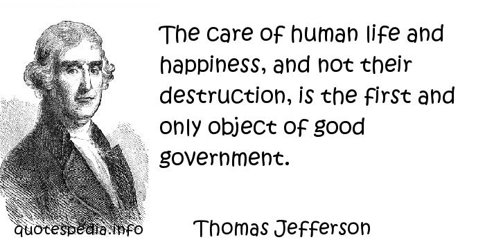 Thomas Jefferson - The care of human life and happiness, and not their destruction, is the first and only object of good government.