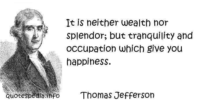Thomas Jefferson - It is neither wealth nor splendor; but tranquility and occupation which give you happiness.