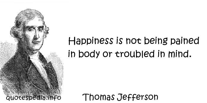 Thomas Jefferson - Happiness is not being pained in body or troubled in mind.