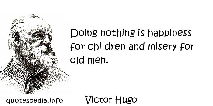Victor Hugo - Doing nothing is happiness for children and misery for old men.