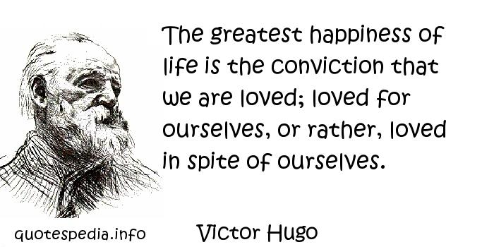 Victor Hugo - The greatest happiness of life is the conviction that we are loved; loved for ourselves, or rather, loved in spite of ourselves.