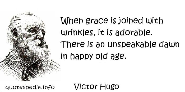 Victor Hugo - When grace is joined with wrinkles, it is adorable. There is an unspeakable dawn in happy old age.
