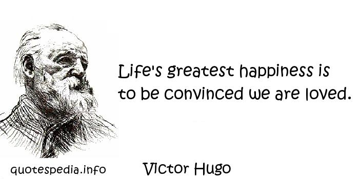 Victor Hugo - Life's greatest happiness is to be convinced we are loved.
