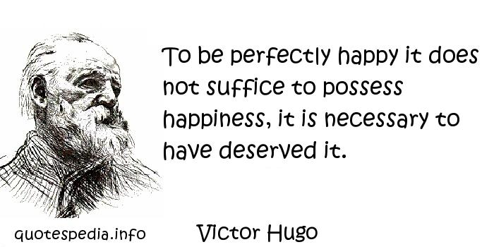 Victor Hugo - To be perfectly happy it does not suffice to possess happiness, it is necessary to have deserved it.