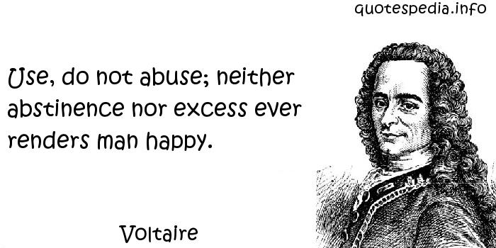 Voltaire - Use, do not abuse; neither abstinence nor excess ever renders man happy.