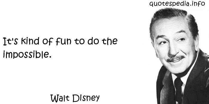 Walt Disney - It's kind of fun to do the impossible.