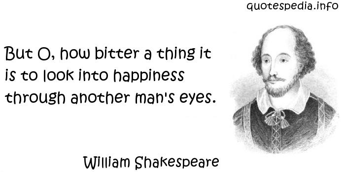 William Shakespeare - But O, how bitter a thing it is to look into happiness through another man's eyes.