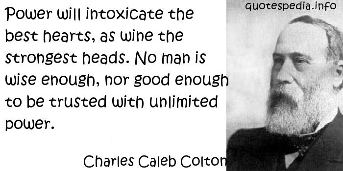 Charles Caleb Colton - Power will intoxicate the best hearts, as wine the strongest heads. No man is wise enough, nor good enough to be trusted with unlimited power.