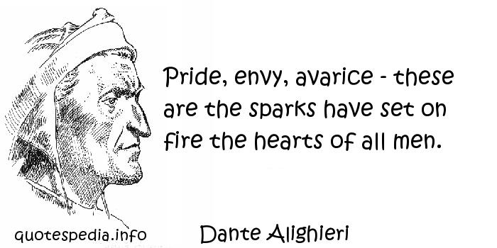Dante Alighieri - Pride, envy, avarice - these are the sparks have set on fire the hearts of all men.
