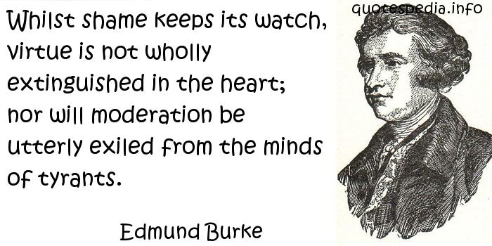 Edmund Burke - Whilst shame keeps its watch, virtue is not wholly extinguished in the heart; nor will moderation be utterly exiled from the minds of tyrants.