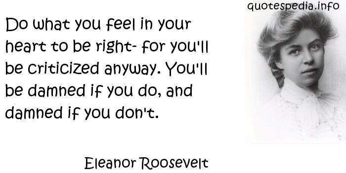 Eleanor Roosevelt - Do what you feel in your heart to be right- for you'll be criticized anyway. You'll be damned if you do, and damned if you don't.