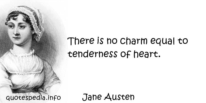Jane Austen - There is no charm equal to tenderness of heart.